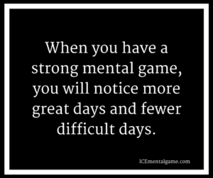 When you have a strong mental game, you will notice more great days and fewer difficult days.