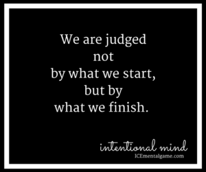 We are judged not by what we start, but by what we finish.