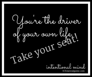 you're the driver of your own life. Take your seat!